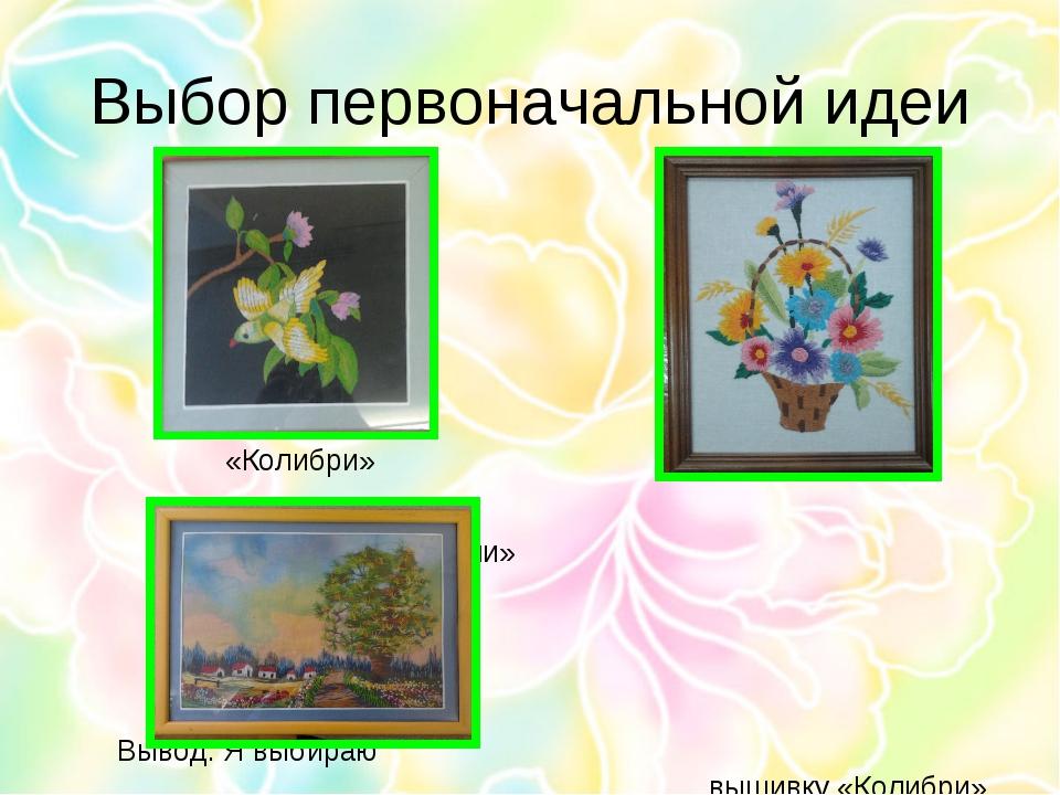 Выбор первоначальной идеи «Колибри» «Корзина с цветами» Вывод: Я...