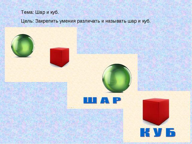 Тема: Шар и куб. Цель: Закрепить умения различать и называть шар и куб.