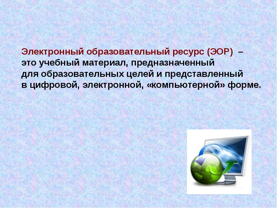 Электронный образовательный ресурс (ЭОР) – это учебный материал, предназначен...