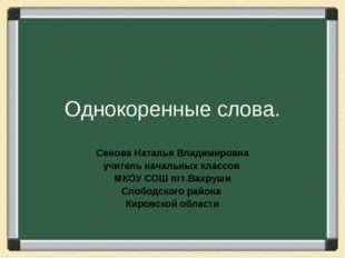Однокоренные слова. Сенова Наталья Владимировна учитель начальных классов МКО