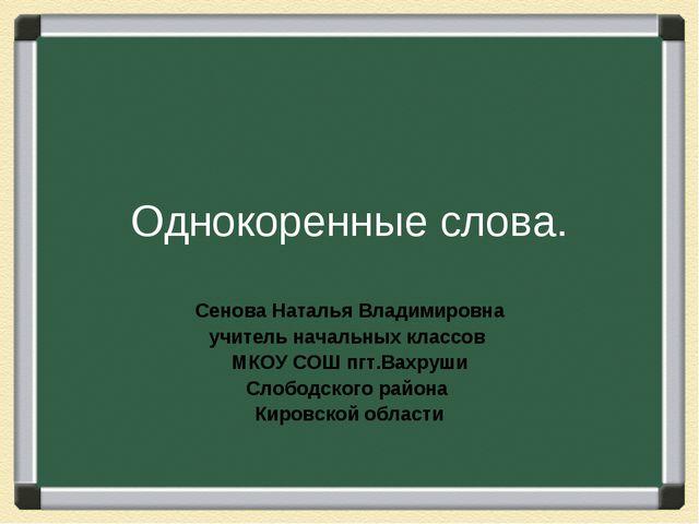 Однокоренные слова. Сенова Наталья Владимировна учитель начальных классов МКО...
