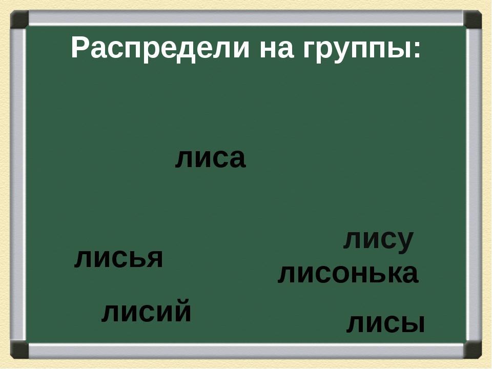 Распредели на группы: лисы лиса лисья лису лисонька лисий