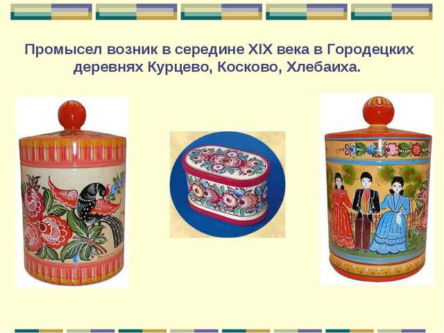 Промысел возник в середине XIX века в Городецких деревнях Курцево, Косково, Х...