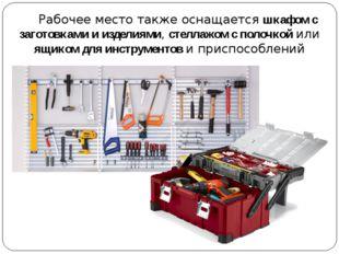 Рабочее место также оснащается шкафом с заготовками и изделиями, стеллажом с