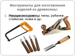 Режущие инструменты: пилы, рубанки, стамески, ножи и др. Инструменты для изго