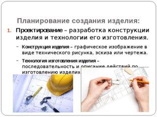 Проектирование – разработка конструкции изделия и технологии его изготовления