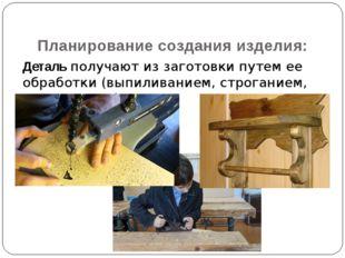 Деталь получают из заготовки путем ее обработки (выпиливанием, строганием, р