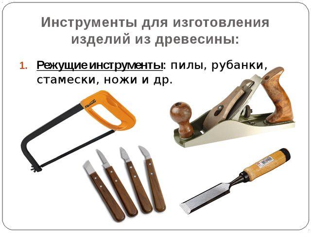 Режущие инструменты: пилы, рубанки, стамески, ножи и др. Инструменты для изго...