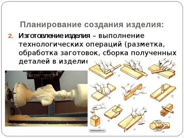 Изготовление изделия – выполнение технологических операций (разметка, обработ...
