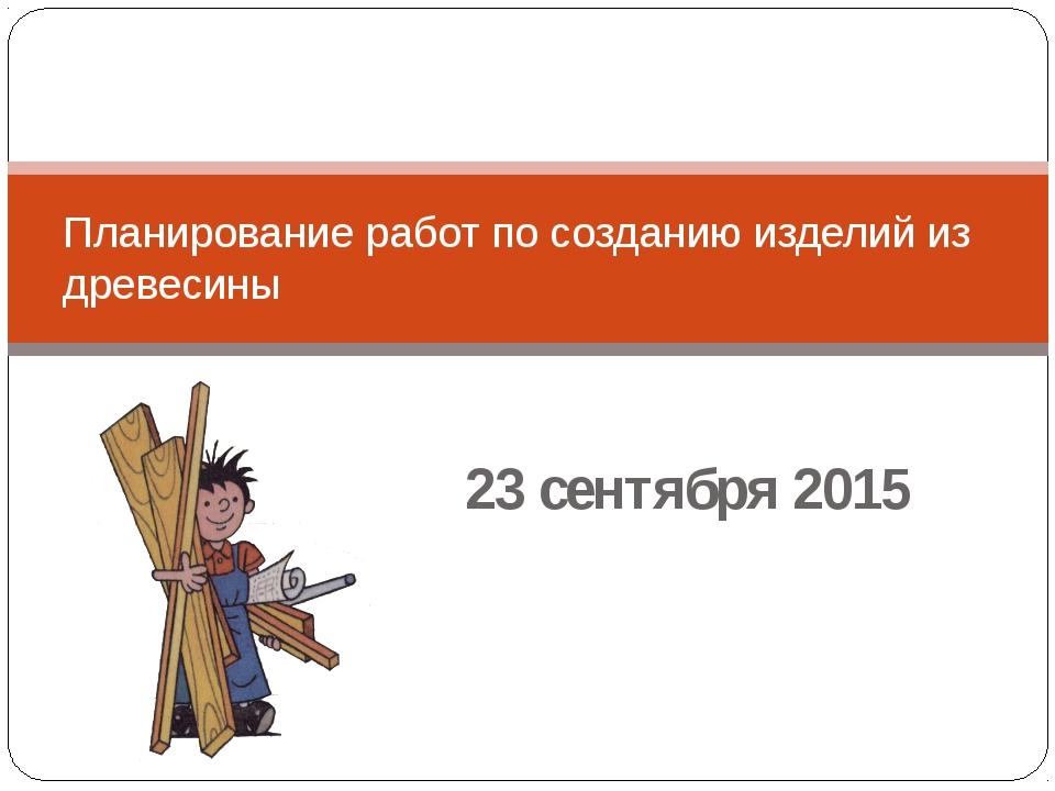 23 сентября 2015 Планирование работ по созданию изделий из древесины