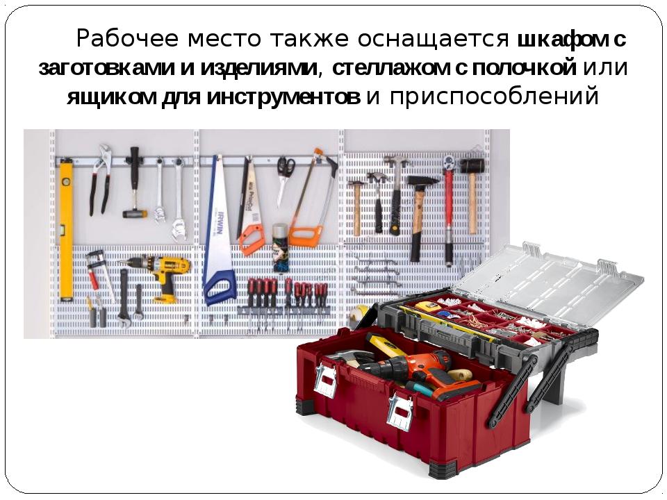 Рабочее место также оснащается шкафом с заготовками и изделиями, стеллажом с...