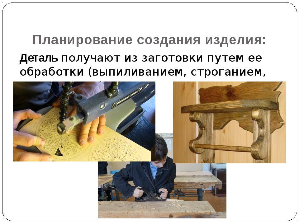 Деталь получают из заготовки путем ее обработки (выпиливанием, строганием, р...