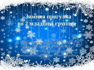«Зимняя прогулка во 2 младшей группе» Выполнили воспитатели МБДОУ «Детский са