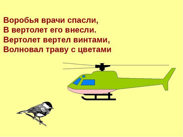 Воробья врачи спасли, В вертолет его внесли. Вертолет вертел винтами, Волнова...