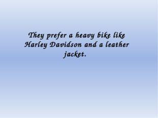They prefer a heavy bike like Harley Davidson and a leather jacket.