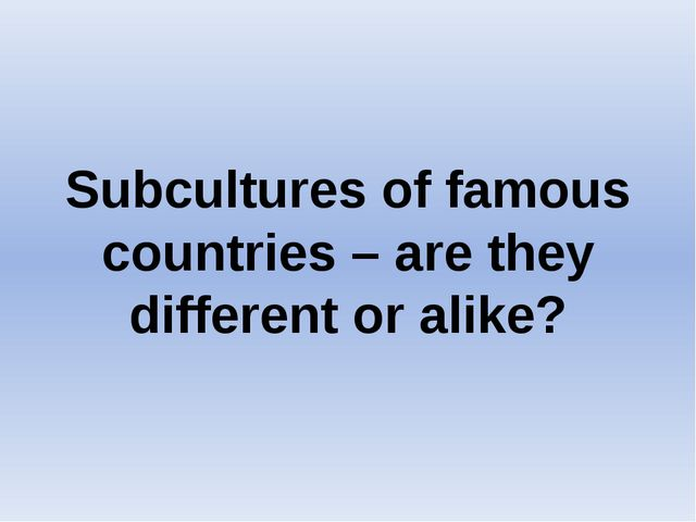 Subcultures of famous countries – are they different or alike?
