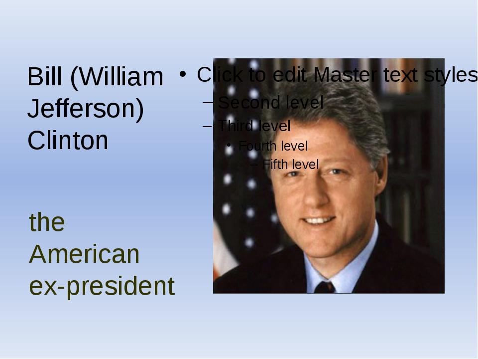 the American ex-president Bill (William Jefferson) Clinton
