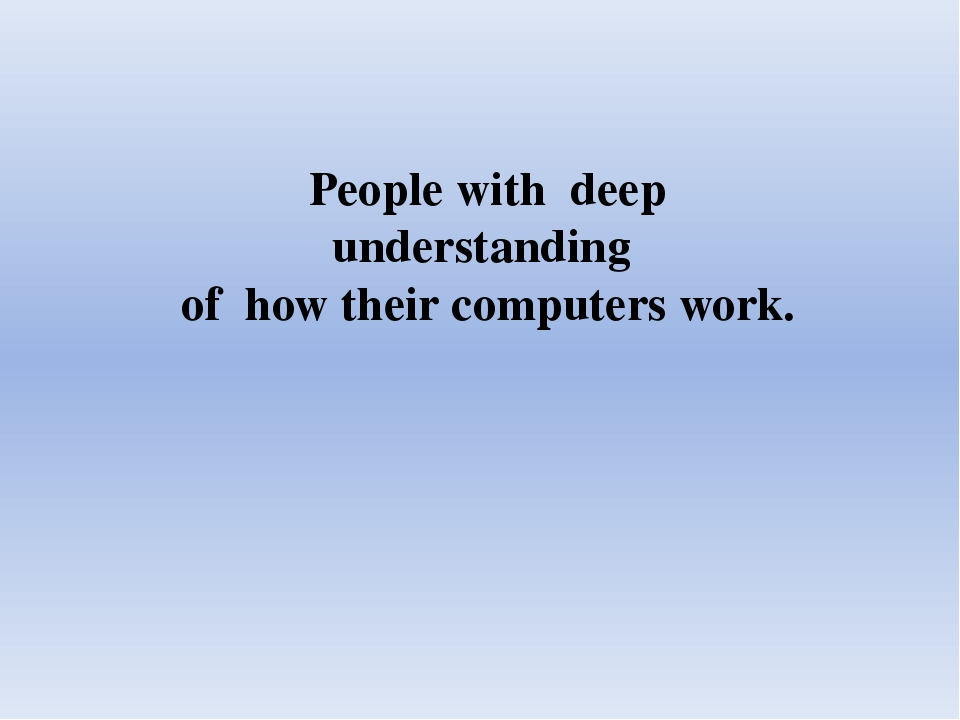People with deep understanding of how their computers work.