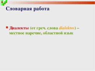 Словарная работа Диалекты (от греч. cлова dialektos) – местное наречие, облас