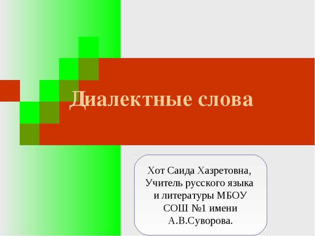 Диалектные слова Хот Саида Хазретовна, Учитель русского языка и литературы МБ...