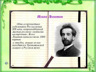 Исаак Левитан Один из крупнейших художников России конца XIX века, непревзойд
