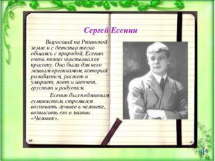 Сергей Есенин Выросший на Рязанской земле и с детства тесно общаясь с природо