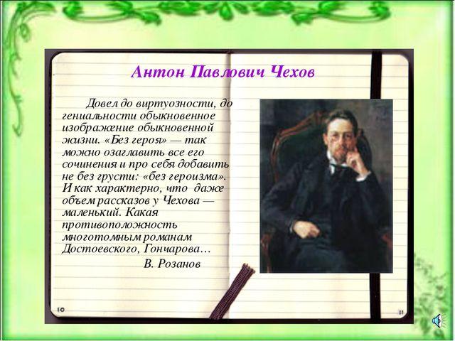 Антон Павлович Чехов Довел до виртуозности, до гениальности обыкновенное изоб...