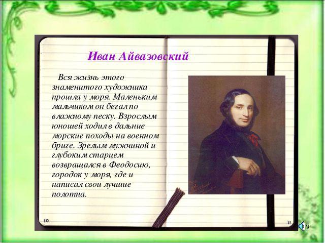 Иван Айвазовский Вся жизнь этого знаменитого художника прошла у моря. Маленьк...