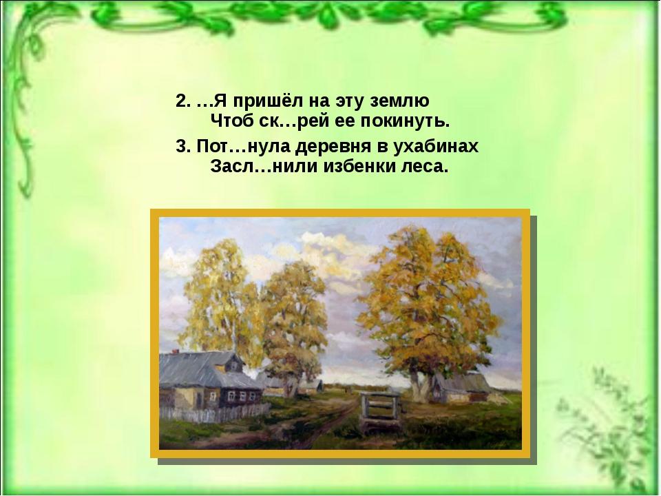 2. …Я пришёл на эту землю Чтоб ск…рей ее покинуть. 3. Пот…нула деревня в ухаб...