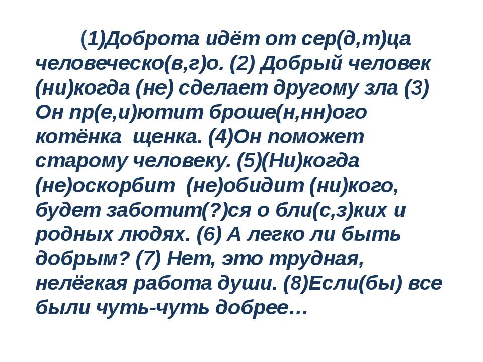 (1)Доброта идёт от сер(д,т)ца человеческо(в,г)о. (2) Добрый человек (ни)когд...