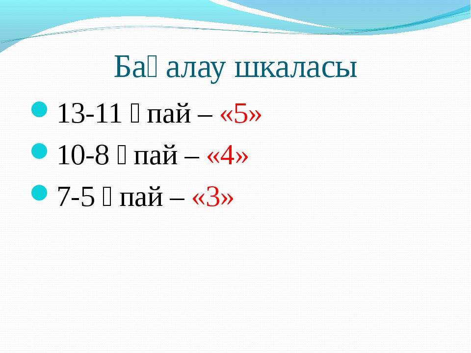 Бағалау шкаласы 13-11 ұпай – «5» 10-8 ұпай – «4» 7-5 ұпай – «3»