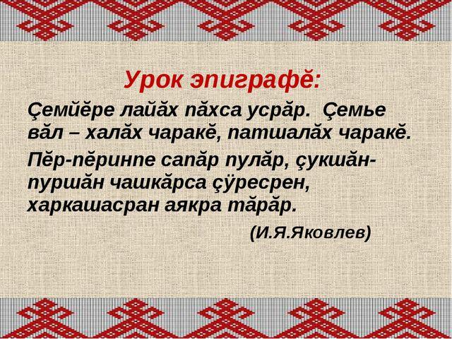 Урок эпиграфĕ: Çемйĕре лайăх пăхса усрăр. Çемье вăл – халăх чаракĕ, патшалăх...