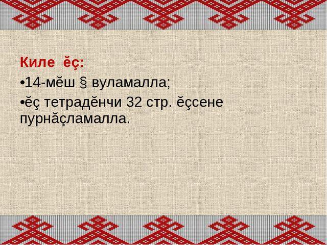 Киле ĕç: 14-мĕш § вуламалла; ĕç тетрадĕнчи 32 стр. ĕçсене пурнăçламалла.