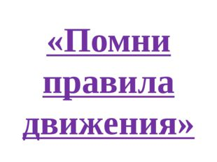 «Помни правила движения»