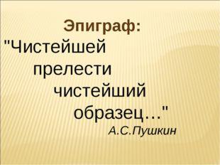 """Эпиграф: """"Чистейшей прелести чистейший образец…"""" А.С.Пушкин"""