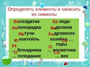 Определить элементы и записать их символы Pt Sn Fe Au Pb Au Fe O O O Cu Cu …