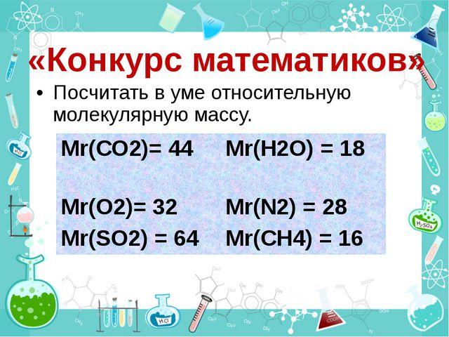 Посчитать в уме относительную молекулярную массу. «Конкурс математиков» Мr(С...