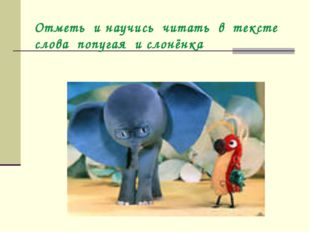 Отметь и научись читать в тексте слова попугая и слонёнка