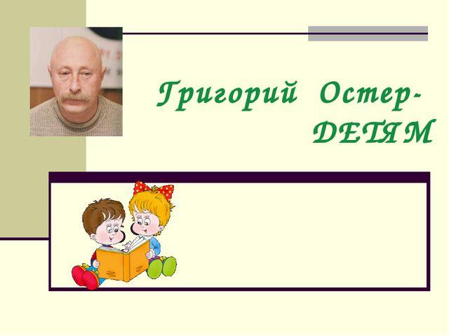 Григорий Остер- ДЕТЯМ