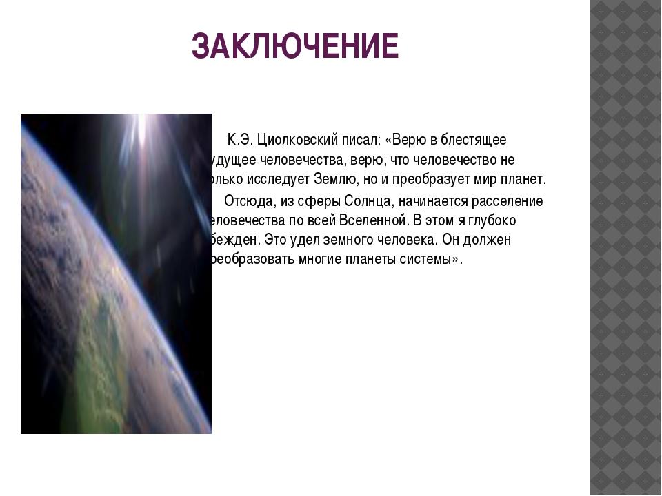 ЗАКЛЮЧЕНИЕ  К.Э. Циолковский писал: «Верю в блестящее будущее человечества,...