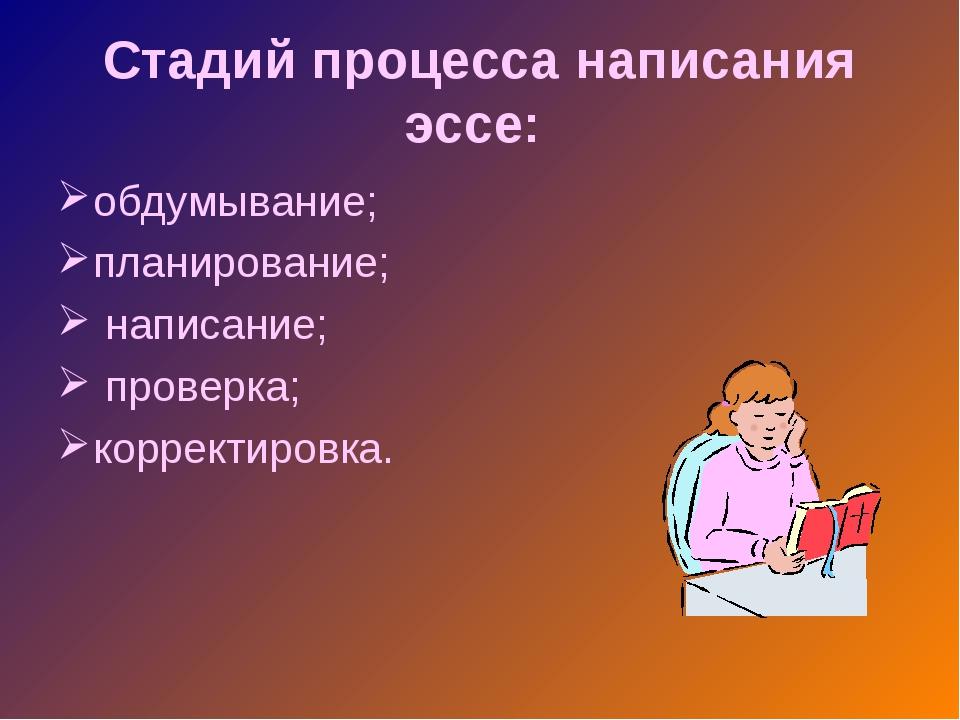 Стадий процесса написания эссе: обдумывание; планирование; написание; проверк...