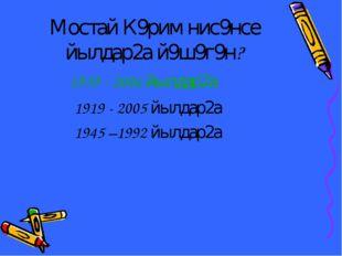 Мостай К9рим нис9нсе йылдар2а й9ш9г9н? 1939 - 2006 йылдар2а 1919 - 2005 йылда