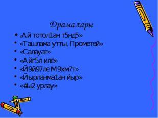 Драмалары «Ай тотол1ан т5нд5» «Ташлама утты, Прометей» «Салауат» «Айг5л иле»