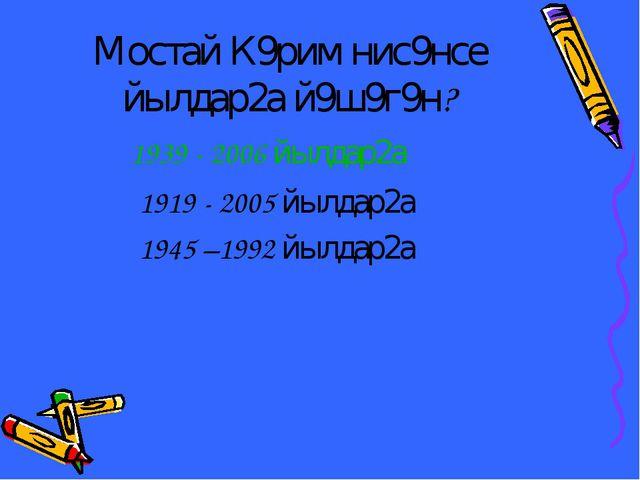 Мостай К9рим нис9нсе йылдар2а й9ш9г9н? 1939 - 2006 йылдар2а 1919 - 2005 йылда...