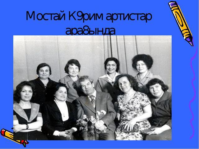 Мостай К9рим артистар ара8ында