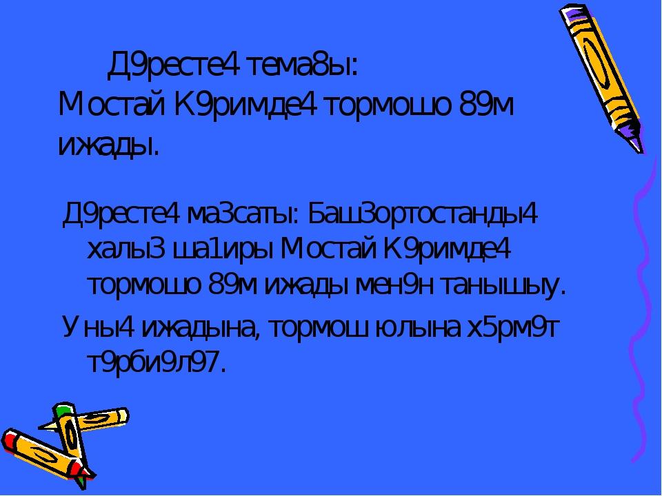 Д9ресте4 тема8ы: Мостай К9римде4 тормошо 89м ижады. Д9ресте4 ма3саты: Баш3ор...