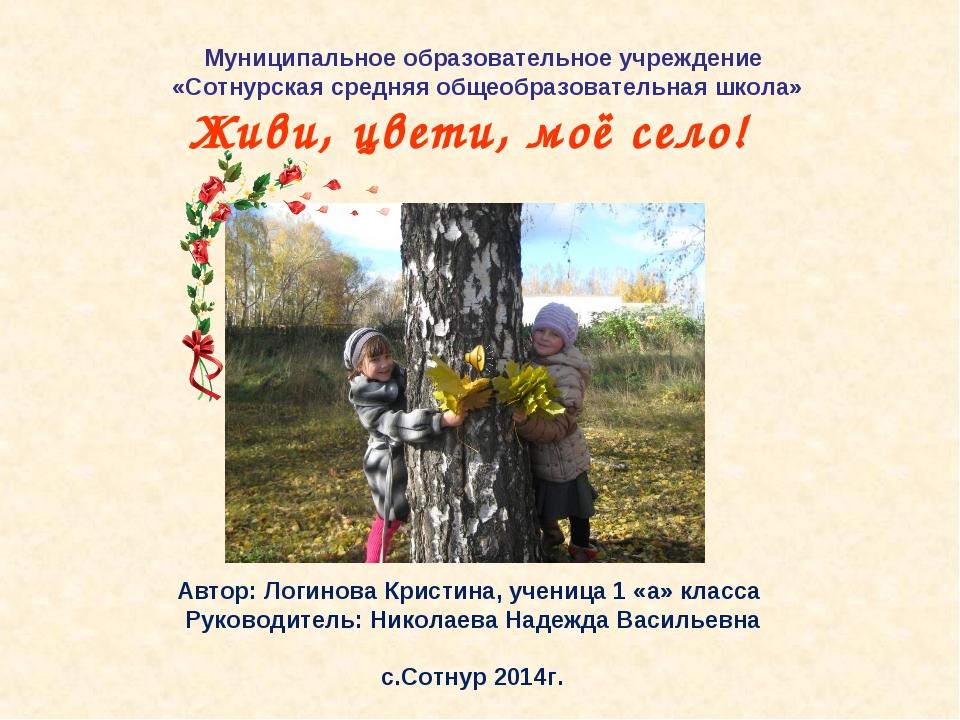 Живи, цвети, моё село! Автор: Логинова Кристина, ученица 1 «а» класса Руковод...