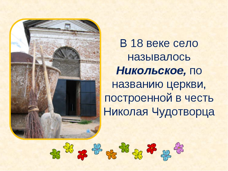 В 18 веке село называлось Никольское, по названию церкви, построенной в честь...