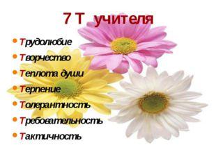 7 Т учителя Трудолюбие Творчество Теплота души Терпение Толерантность Требова