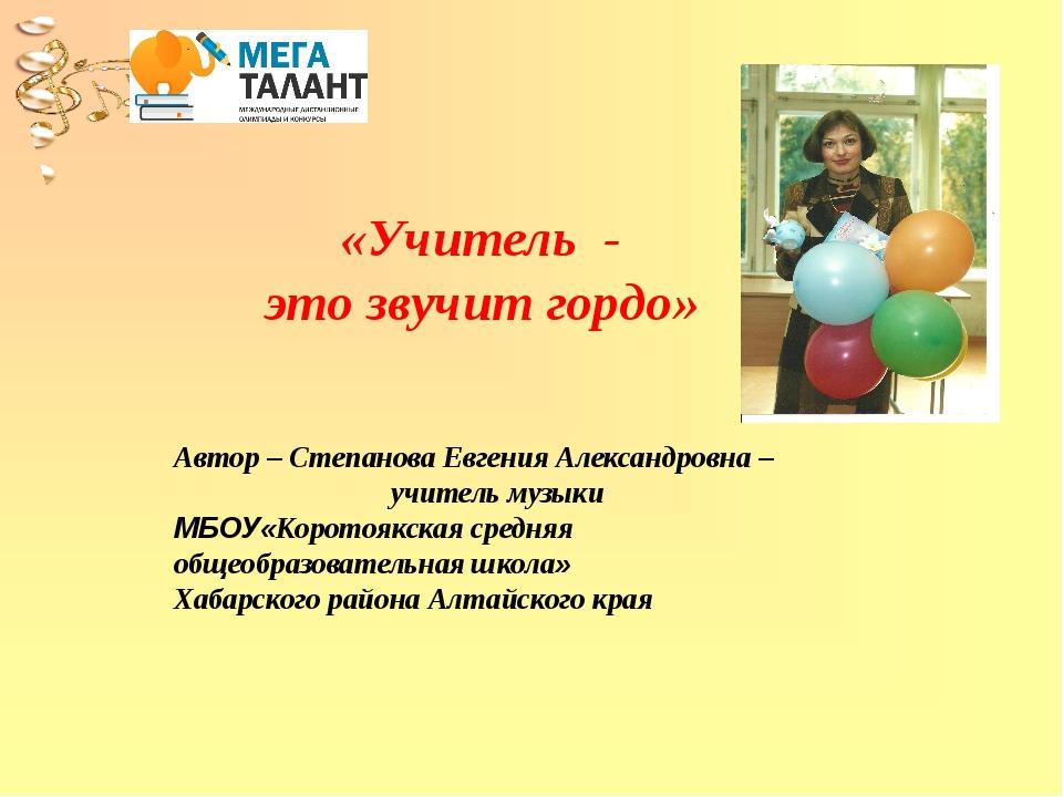 «Учитель - это звучит гордо» Автор – Степанова Евгения Александровна – учите...